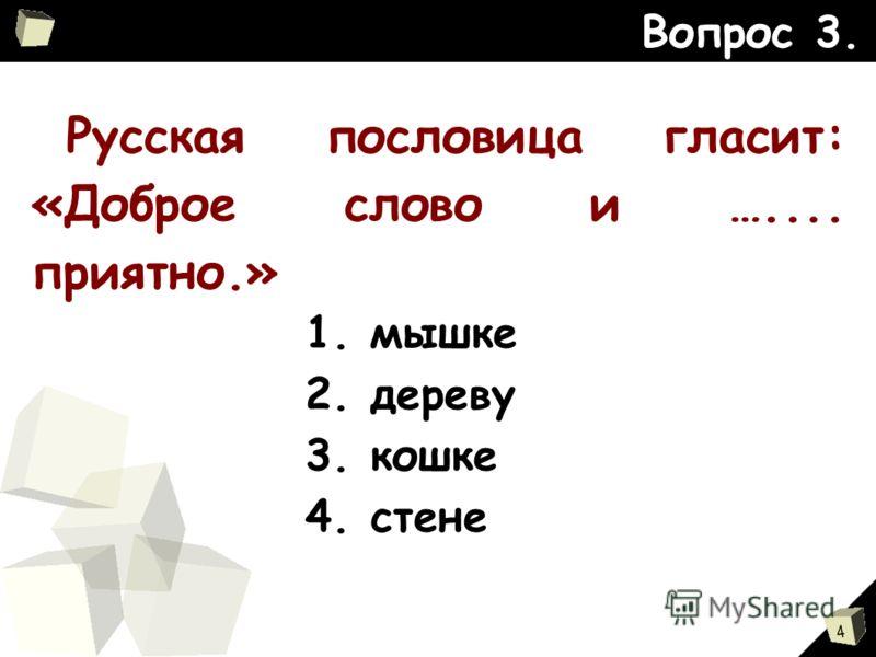 4 Вопрос 3. Русская пословица гласит: «Доброе слово и ….... приятно.» 1. мышке 2. дереву 3. кошке 4. стене