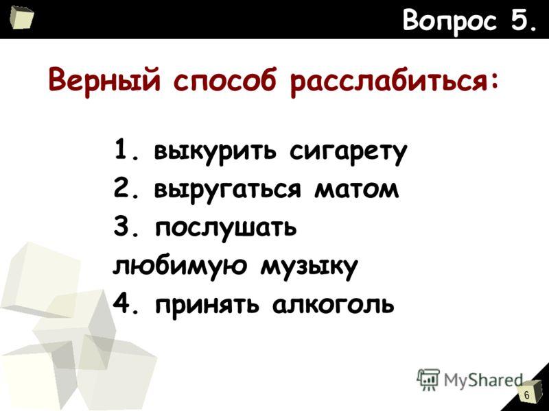 6 Верный способ расслабиться: Вопрос 5. 1. выкурить сигарету 2. выругаться матом 3. послушать любимую музыку 4. принять алкоголь