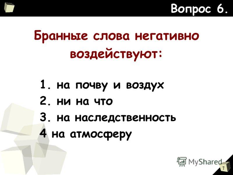 7 Бранные слова негативно воздействуют: Вопрос 6. 1. на почву и воздух 2. ни на что 3. на наследственность 4 на атмосферу