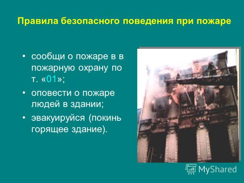 Правила безопасного поведения при пожаре сообщи о пожаре в в пожарную охрану по т. «01»; оповести о пожаре людей в здании; эвакуируйся (покинь горящее здание).