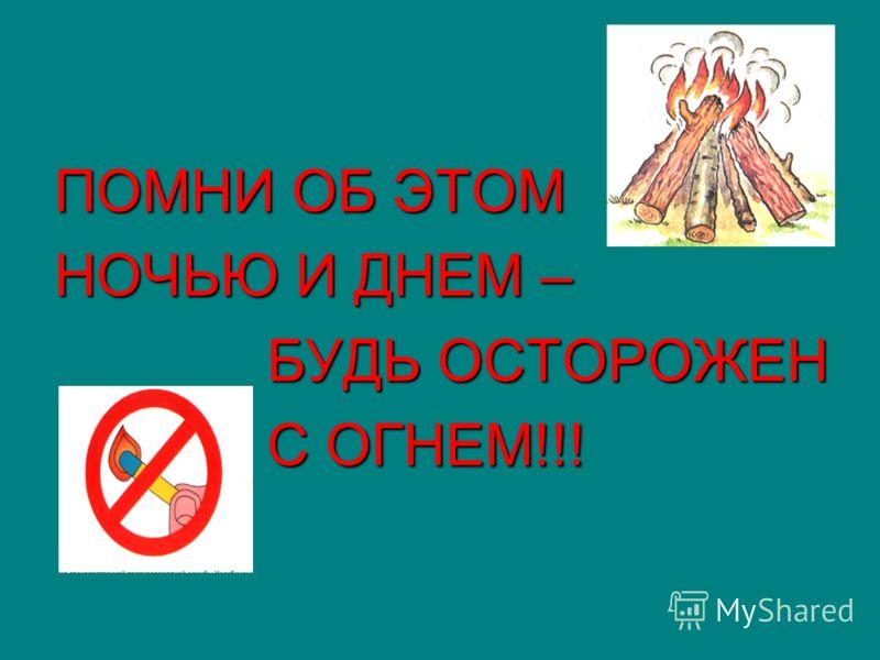 ПОМНИ ОБ ЭТОМ НОЧЬЮ И ДНЕМ – БУДЬ ОСТОРОЖЕН БУДЬ ОСТОРОЖЕН С ОГНЕМ!!! С ОГНЕМ!!!