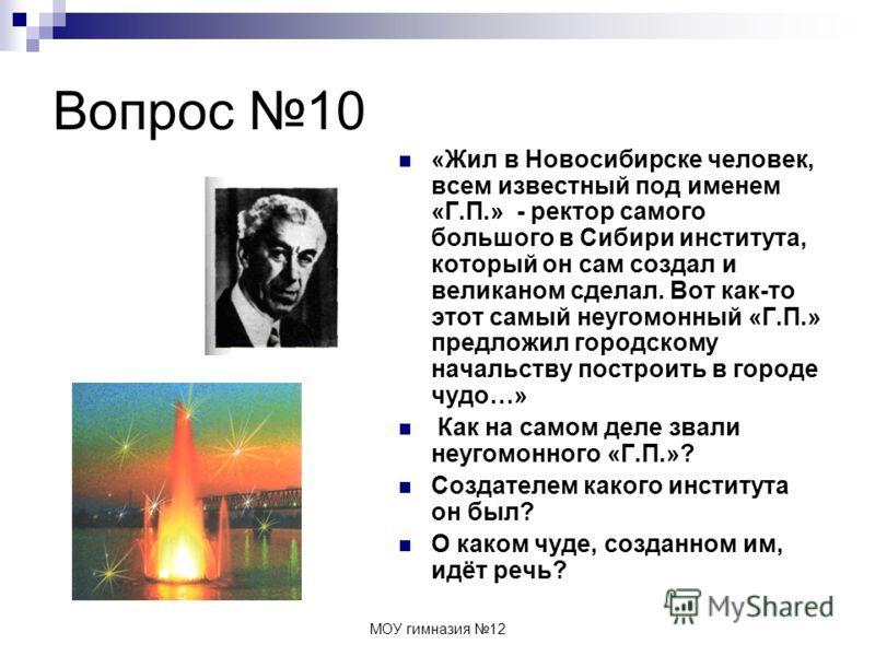 МОУ гимназия 12 Вопрос 10 «Жил в Новосибирске человек, всем известный под именем «Г.П.» - ректор самого большого в Сибири института, который он сам создал и великаном сделал. Вот как-то этот самый неугомонный «Г.П.» предложил городскому начальству по