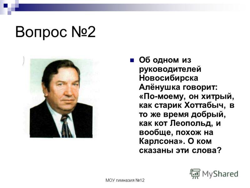 МОУ гимназия 12 Вопрос 2 Об одном из руководителей Новосибирска Алёнушка говорит: «По-моему, он хитрый, как старик Хоттабыч, в то же время добрый, как кот Леопольд, и вообще, похож на Карлсона». О ком сказаны эти слова?