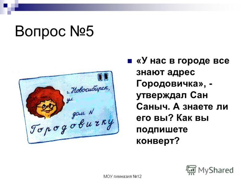 МОУ гимназия 12 Вопрос 5 «У нас в городе все знают адрес Городовичка», - утверждал Сан Саныч. А знаете ли его вы? Как вы подпишете конверт?