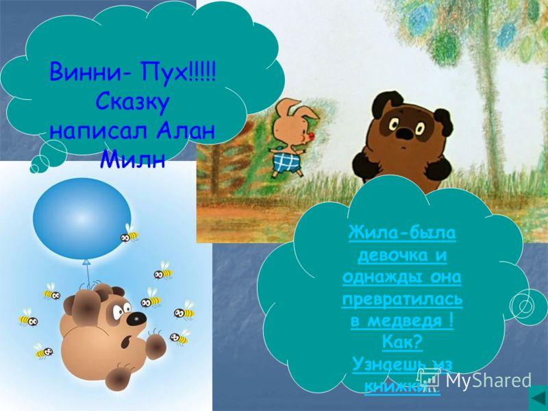 Винни- Пух!!!!! Сказку написал Алан Милн Жила-была девочка и однажды она превратилась в медведя ! Как? Узнаешь из книжки…