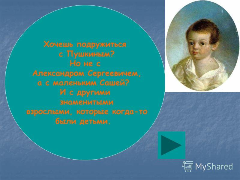 Хочешь подружиться с Пушкиным? Но не с Александром Сергеевичем, а с маленьким Сашей? И с другими знаменитыми взрослыми, которые когда-то были детьми.