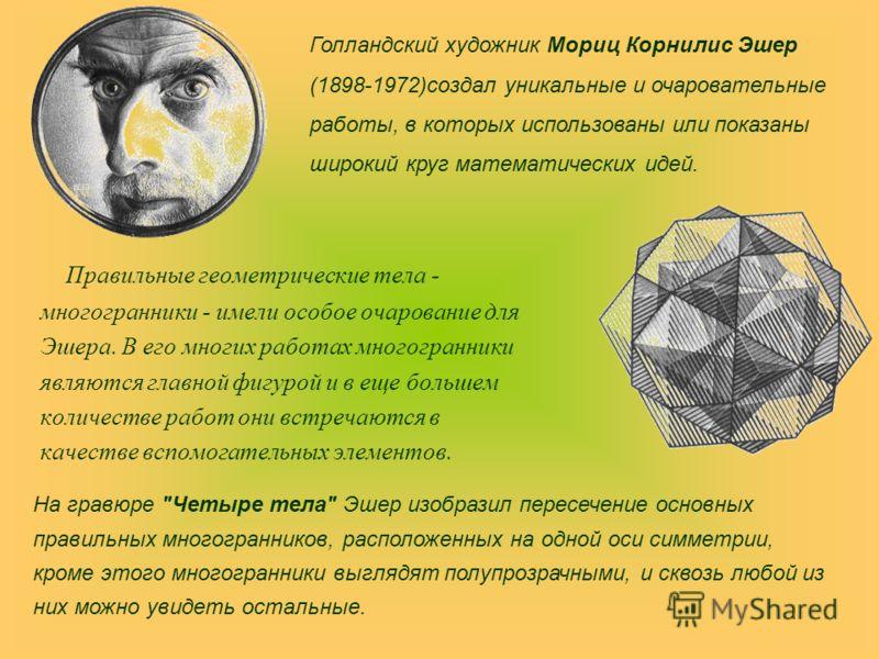 Правильные геометрические тела - многогранники - имели особое очарование для Эшера. В его многих работах многогранники являются главной фигурой и в еще большем количестве работ они встречаются в качестве вспомогательных элементов. Голландский художни