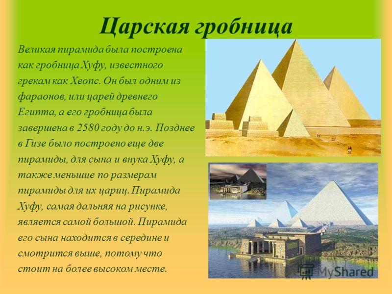Царская гробница Великая пирамида была построена как гробница Хуфу, известного грекам как Хеопс. Он был одним из фараонов, или царей древнего Египта, а его гробница была завершена в 2580 году до н.э. Позднее в Гизе было построено еще две пирамиды, дл
