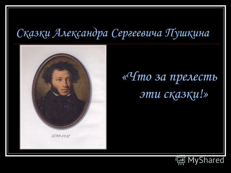 Сказки Александра Сергеевича Пушкина «Что за прелесть эти сказки!»