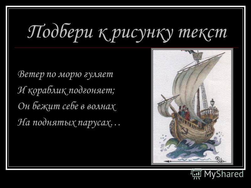 Подбери к рисунку текст Ветер по морю гуляет И кораблик подгоняет; Он бежит себе в волнах На поднятых парусах…
