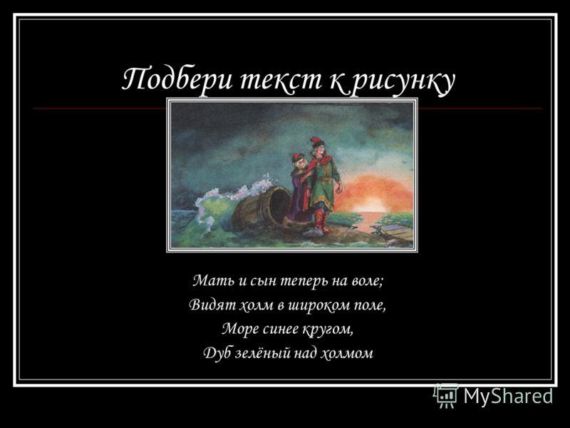 Подбери текст к рисунку Мать и сын теперь на воле; Видят холм в широком поле, Море синее кругом, Дуб зелёный над холмом