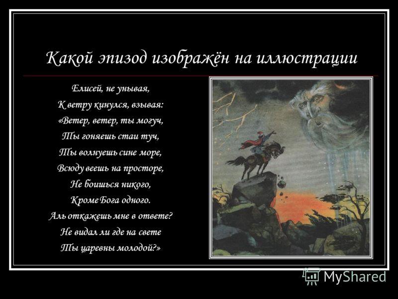 Какой эпизод изображён на иллюстрации Елисей, не унывая, К ветру кинулся, взывая: «Ветер, ветер, ты могуч, Ты гоняешь стаи туч, Ты волнуешь сине море, Всюду веешь на просторе, Не боишься никого, Кроме Бога одного. Аль откажешь мне в ответе? Не видал
