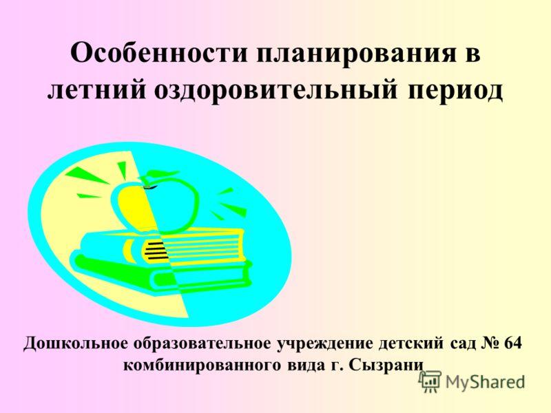 Особенности планирования в летний оздоровительный период Дошкольное образовательное учреждение детский сад 64 комбинированного вида г. Сызрани