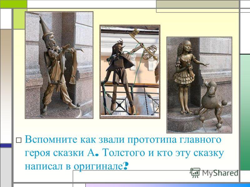 Вспомните как звали прототипа главного героя сказки А. Толстого и кто эту сказку написал в оригинале ?