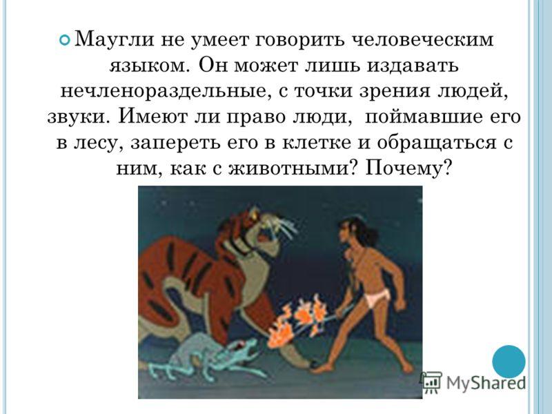 Маугли не умеет говорить человеческим языком. Он может лишь издавать нечленораздельные, с точки зрения людей, звуки. Имеют ли право люди, поймавшие его в лесу, запереть его в клетке и обращаться с ним, как с животными? Почему?
