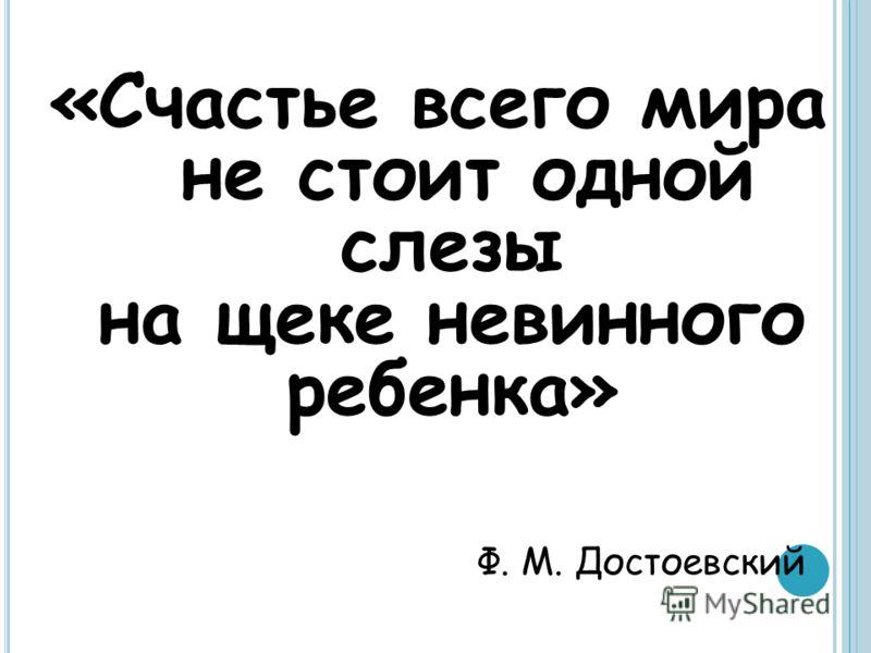«Счастье всего мира не стоит одной слезы на щеке невинного ребенка» Ф. М. Достоевский
