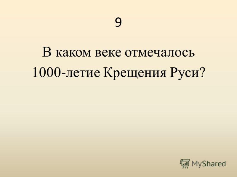 9 В каком веке отмечалось 1000-летие Крещения Руси?