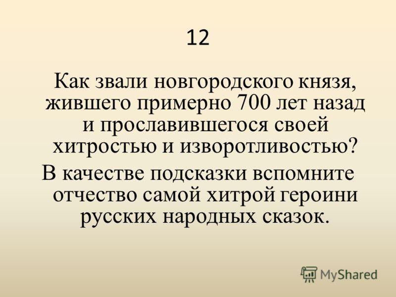 12 Как звали новгородского князя, жившего примерно 700 лет назад и прославившегося своей хитростью и изворотливостью? В качестве подсказки вспомните отчество самой хитрой героини русских народных сказок.
