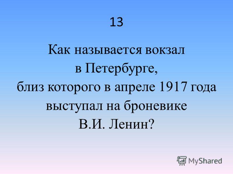 13 Как называется вокзал в Петербурге, близ которого в апреле 1917 года выступал на броневике В.И. Ленин?