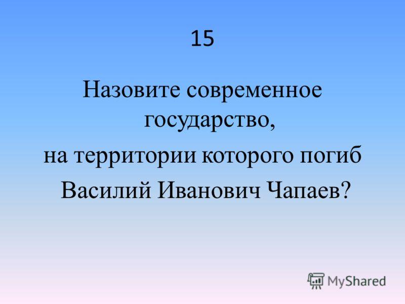 15 Назовите современное государство, на территории которого погиб Василий Иванович Чапаев?