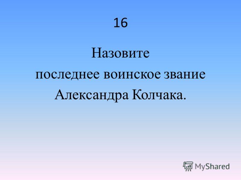 16 Назовите последнее воинское звание Александра Колчака.
