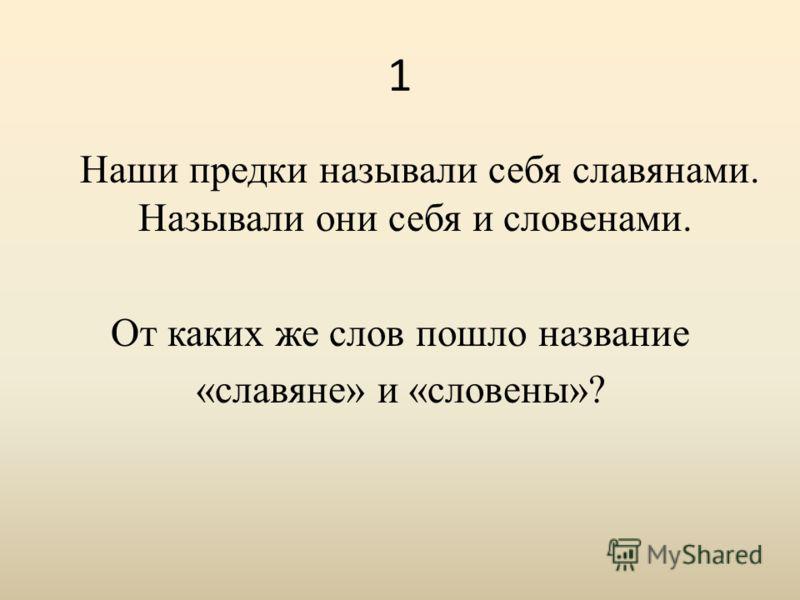 1 Наши предки называли себя славянами. Называли они себя и словенами. От каких же слов пошло название «славяне» и «словены»?