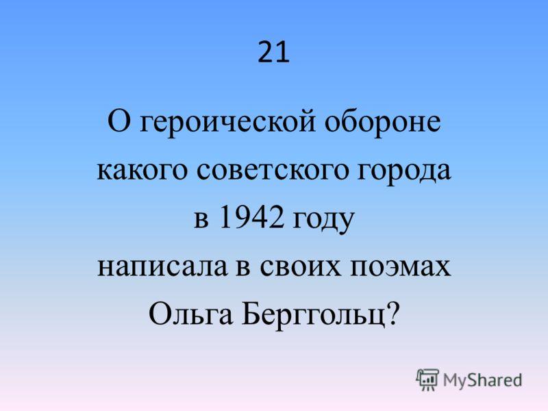 21 О героической обороне какого советского города в 1942 году написала в своих поэмах Ольга Берггольц?