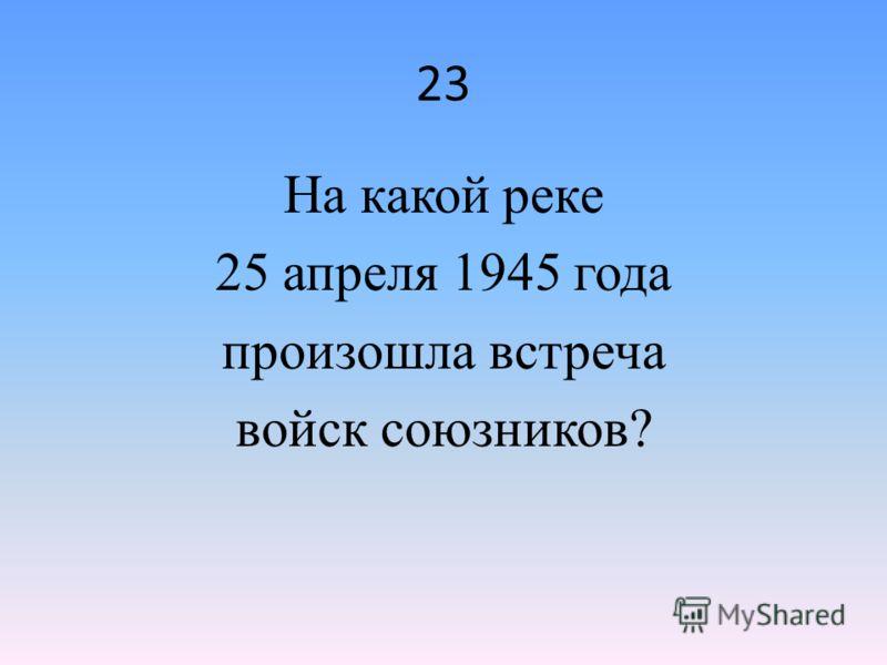 23 На какой реке 25 апреля 1945 года произошла встреча войск союзников?