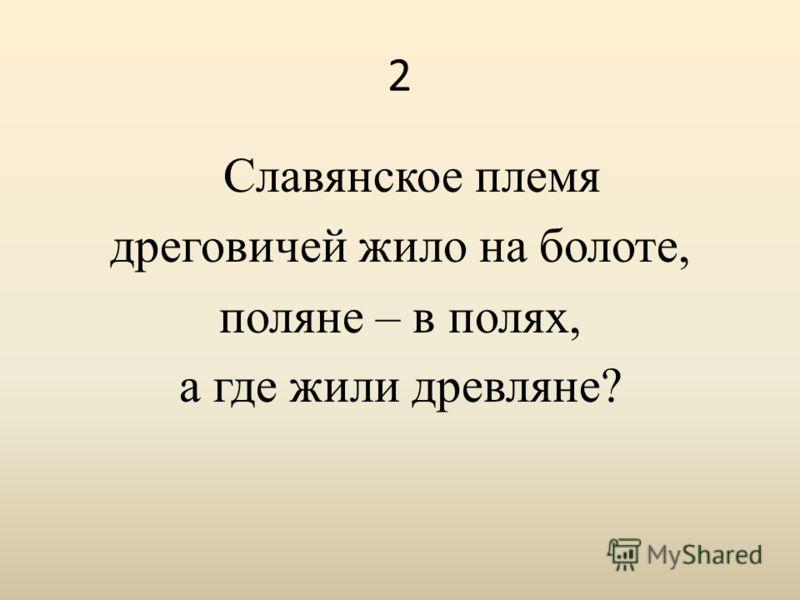 2 Славянское племя дреговичей жило на болоте, поляне – в полях, а где жили древляне?