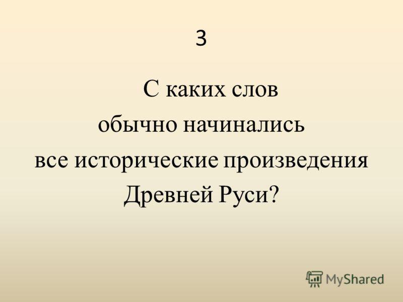 3 С каких слов обычно начинались все исторические произведения Древней Руси?