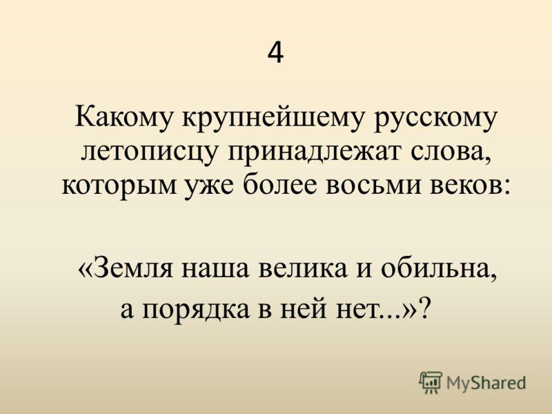 4 Какому крупнейшему русскому летописцу принадлежат слова, которым уже более восьми веков: «Земля наша велика и обильна, а порядка в ней нет...»?