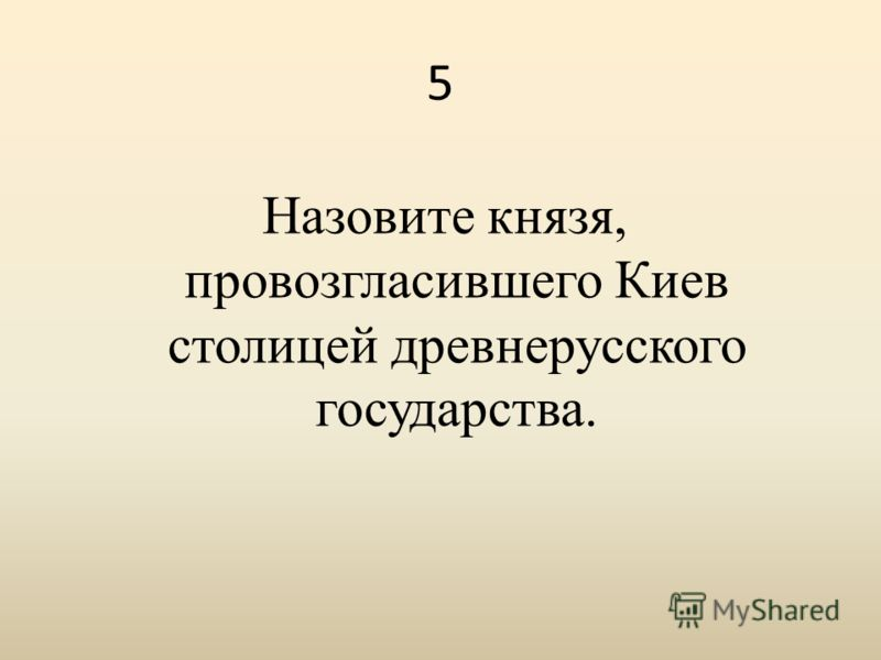 5 Назовите князя, провозгласившего Киев столицей древнерусского государства.