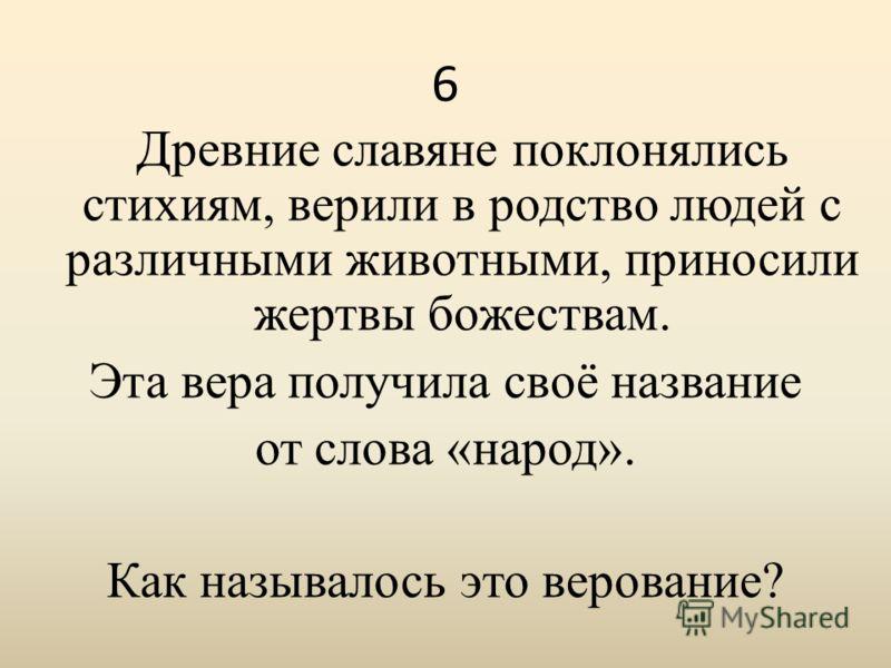 6 Древние славяне поклонялись стихиям, верили в родство людей с различными животными, приносили жертвы божествам. Эта вера получила своё название от слова «народ». Как называлось это верование?