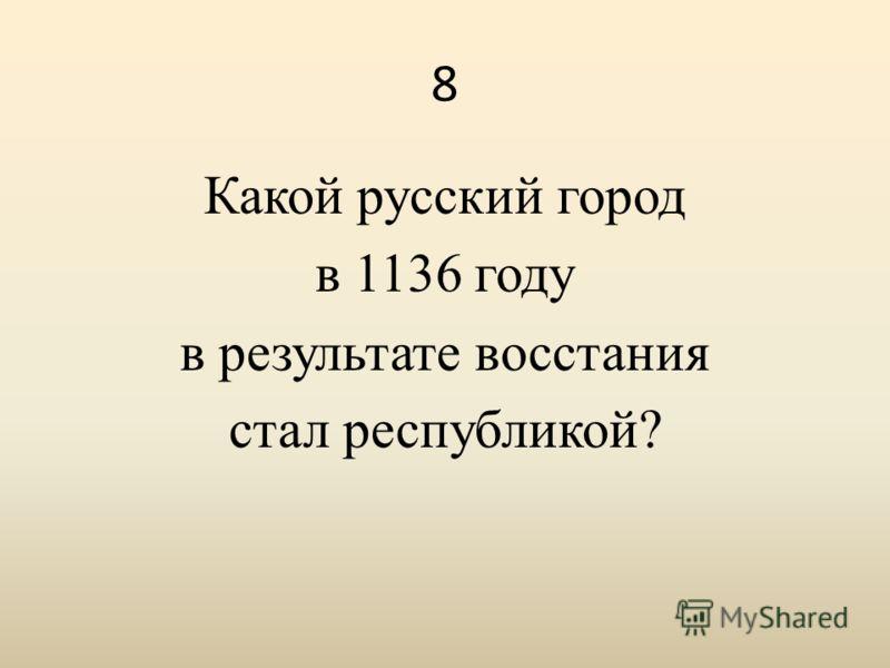 8 Какой русский город в 1136 году в результате восстания стал республикой?
