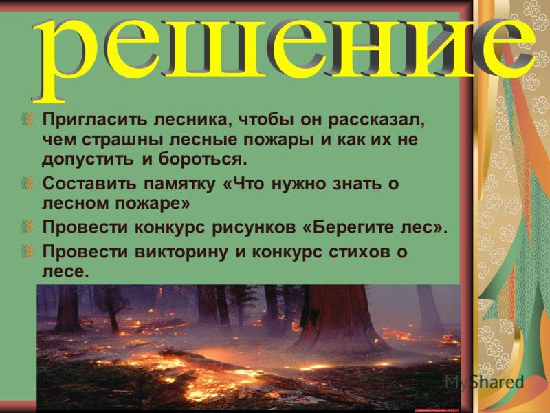 Пригласить лесника, чтобы он рассказал, чем страшны лесные пожары и как их не допустить и бороться. Составить памятку «Что нужно знать о лесном пожаре» Провести конкурс рисунков «Берегите лес». Провести викторину и конкурс стихов о лесе.