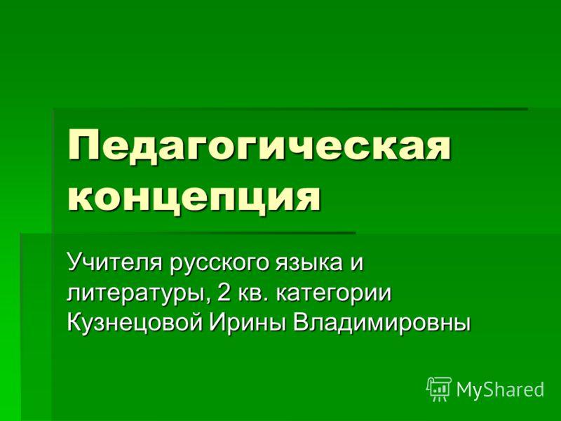 Педагогическая концепция Учителя русского языка и литературы, 2 кв. категории Кузнецовой Ирины Владимировны