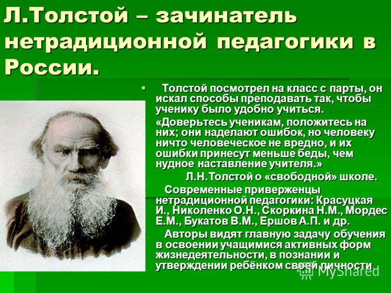 Л.Толстой – зачинатель нетрадиционной педагогики в России. Толстой посмотрел на класс с парты, он искал способы преподавать так, чтобы ученику было удобно учиться. Толстой посмотрел на класс с парты, он искал способы преподавать так, чтобы ученику бы