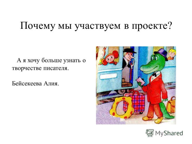 Почему мы участвуем в проекте? А я хочу больше узнать о творчестве писателя. Бейсекеева Алия.