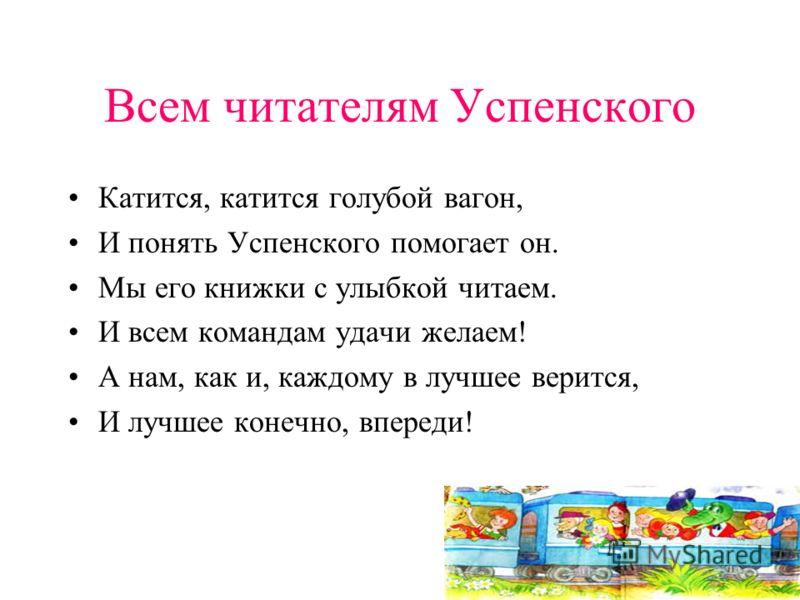 Всем читателям Успенского Катится, катится голубой вагон, И понять Успенского помогает он. Мы его книжки с улыбкой читаем. И всем командам удачи желаем! А нам, как и, каждому в лучшее верится, И лучшее конечно, впереди!