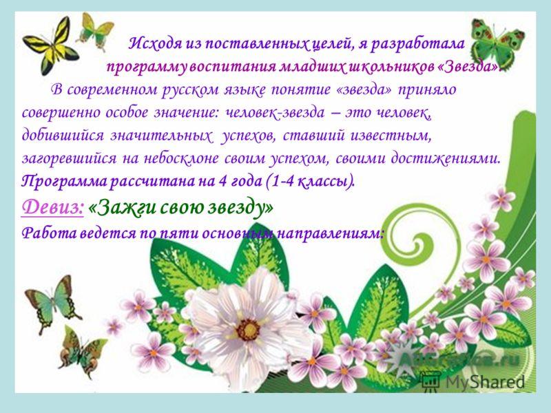Исходя из поставленных целей, я разработала программу воспитания младших школьников «Звезда». В современном русском языке понятие «звезда» приняло совершенно особое значение: человек-звезда – это человек, добившийся значительных успехов, ставший изве