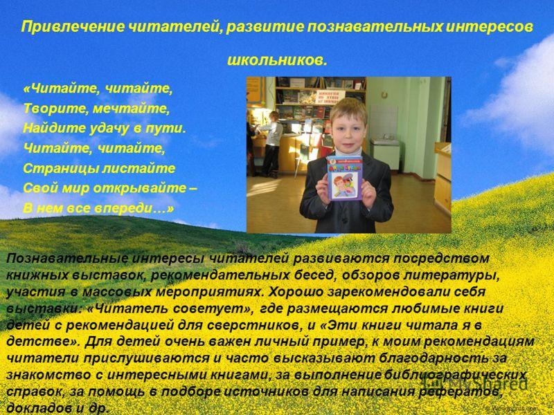 Привлечение читателей, развитие познавательных интересов школьников. «Читайте, читайте, Творите, мечтайте, Найдите удачу в пути. Читайте, читайте, Страницы листайте Свой мир открывайте – В нем все впереди…» Познавательные интересы читателей развивают