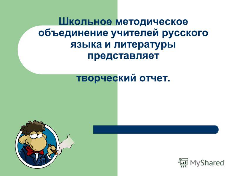 Школьное методическое объединение учителей русского языка и литературы представляет творческий отчет.