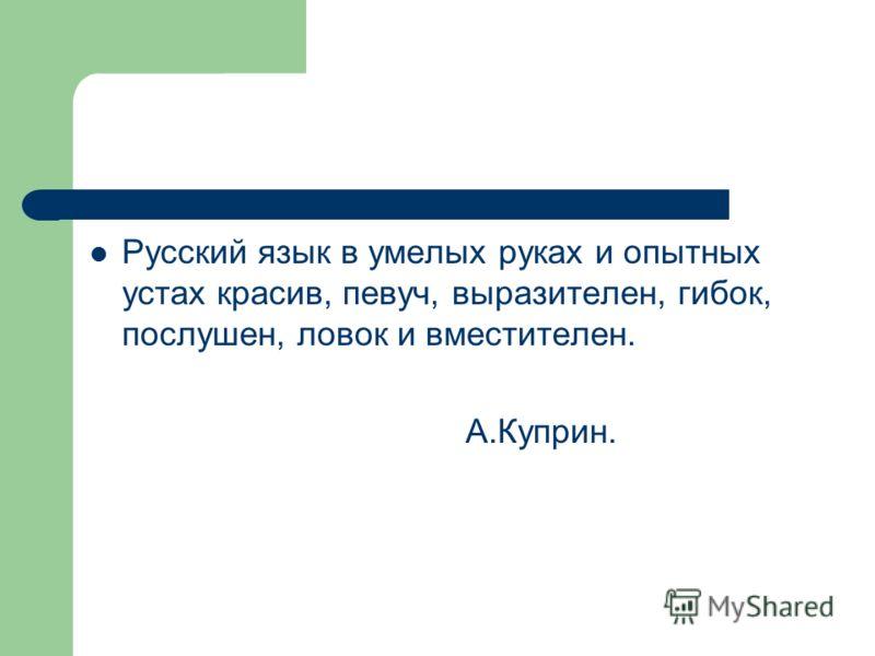 Русский язык в умелых руках и опытных устах красив, певуч, выразителен, гибок, послушен, ловок и вместителен. А.Куприн.