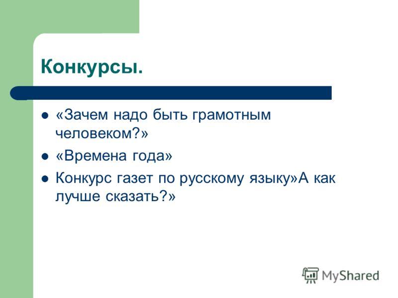 Конкурсы. «Зачем надо быть грамотным человеком?» «Времена года» Конкурс газет по русскому языку»А как лучше сказать?»