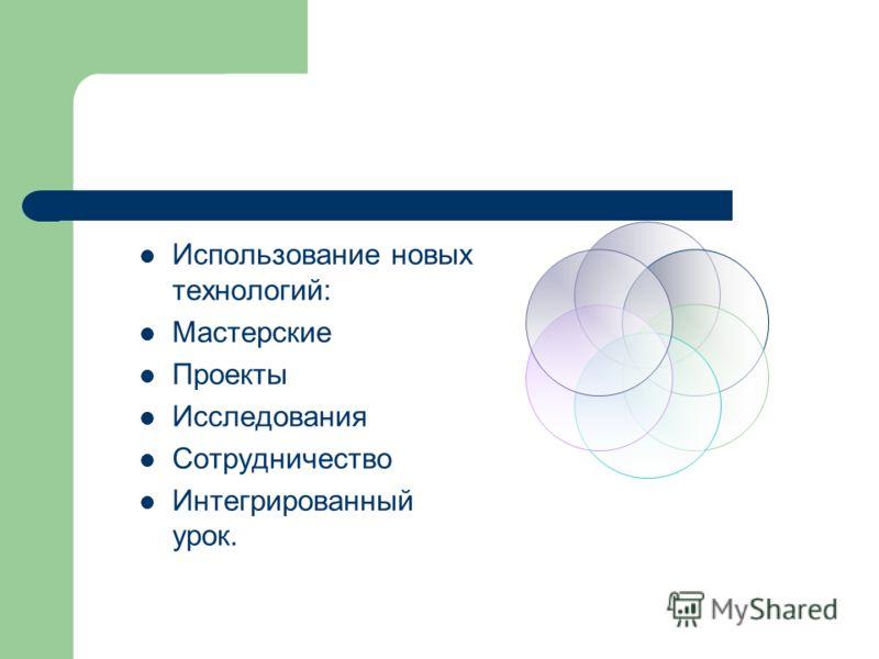 Использование новых технологий: Мастерские Проекты Исследования Сотрудничество Интегрированный урок.