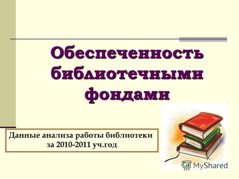 Обеспеченность библиотечными фондами Данные анализа работы библиотеки за 2010-2011 уч.год
