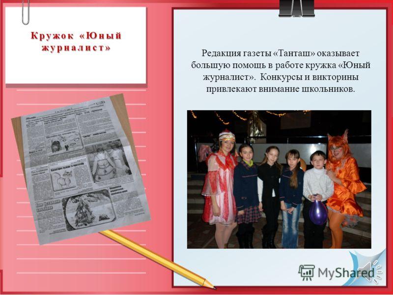 Кружок «Юный журналист» Редакция газеты «Танташ» оказывает большую помощь в работе кружка «Юный журналист». Конкурсы и викторины привлекают внимание школьников.
