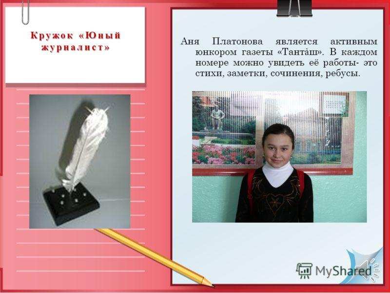 Кружок «Юный журналист» Аня Платонова является активным юнкором газеты «Тант ш». В каждом номере можно увидеть её работы- это стихи, заметки, сочинения, ребусы.
