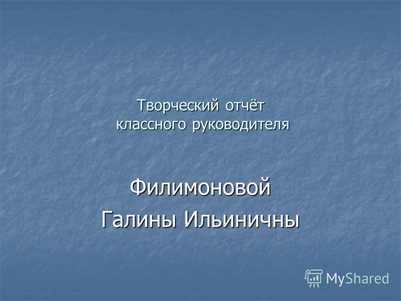 Творческий отчёт классного руководителя Филимоновой Галины Ильиничны