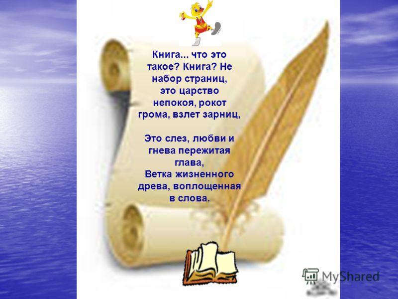 Книга... что это такое? Книга? Не набор страниц, это царство непокоя, рокот грома, взлет зарниц, Это слез, любви и гнева пережитая глава, Ветка жизненного древа, воплощенная в слова.